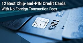 12 Best Chip-and-PIN Credit Cards in the U.S.A. (No Foreign Transaction Fees)