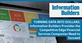 Turning Data Into Dollars — Information Builders Provides the Competitive Edge Financial Services Companies Need to Succeed