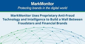 MarkMonitor® Uses Proprietary Anti-Fraud Technology and Intelligence to Build a Wall Between Fraudsters and Financial Brands