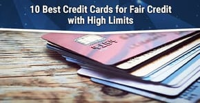 10 Best Credit Cards for Fair Credit with High Limits