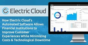 How Electric Cloud's Automated Software Allows Financial Institutions to Improve Customer Experiences While Minimizing Costs & Technological Downtime