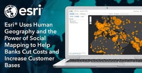 Esri® Uses Human Geography and the Power of Social Mapping to Help Banks Cut Costs and Increase Customer Bases