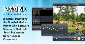 Inmatrix: Innovating the Branded Media Player with Software Solutions That Help Small Businesses Better Engage Consumers