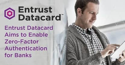 Entrust Datacard Aims To Enable Zero Factor Authentication For Banks