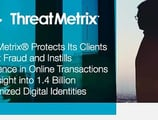 ThreatMetrix® Protects Its Clients Against Fraud and Instills Confidence in Online Transactions with Insight into 1.4 Billion Anonymized Digital Identities