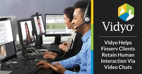 Vidyo Helps Financial Services Clients Retain Human Interaction While Providing Specialized Services Through Video Chats