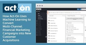 How Act-On Uses Machine Learning to Convert Multi-Channel Financial Marketing Campaigns into New Customer Acquisitions