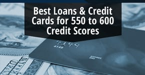 8 Best Loans & Credit Cards for a 550 to 600 Credit Score