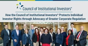How the Council of Institutional Investors® Protects Individual Investor Rights through Advocacy of Greater Corporate Regulation