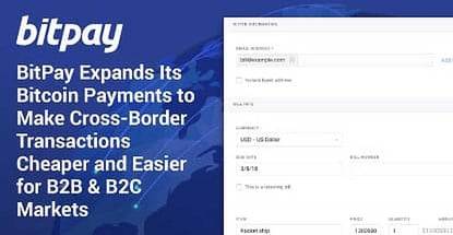 BitPay Expands Its Bitcoin Payments to Make Cross-Border Transactions Cheaper and Easier for B2B & B2C Markets