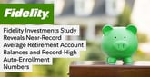 Fidelity Investments Study Reveals Near-Record Average Retirement Account Balances and Record-High Auto-Enrollment Numbers