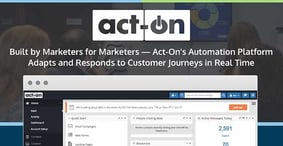 Built by Marketers for Marketers — Act-On's Automation Platform Adapts and Responds to Customer Journeys in Real Time