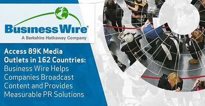 Access 89K Media Outlets in 162 Countries — Business Wire Helps Companies Broadcast Content and Provides Measurable PR Solutions