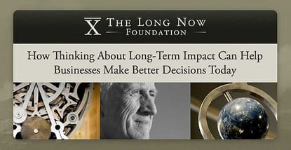 The Long Now Foundation: How Thinking About Long-Term Impact Can Help Businesses Make Better Decisions Today
