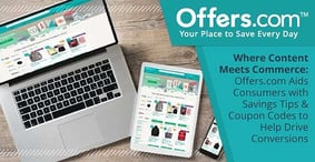 Where Content Meets Commerce: Offers.com Aids Consumers with Savings Tips & Coupon Codes to Help Drive Conversions