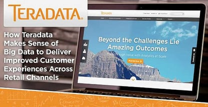 How Teradata Makes Sense of Big Data to Deliver Improved Customer Experiences Across Retail Channels