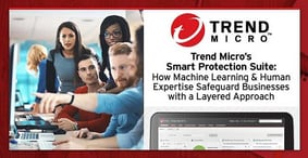 Trend Micro's Smart Protection Suite — How Machine Learning & Human Expertise Safeguard Businesses with a Layered Approach