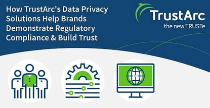 How TrustArc's Data Privacy Solutions Help Brands Demonstrate Regulatory Compliance & Build Trust