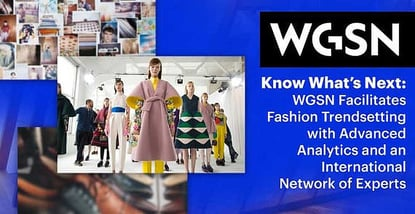 Know What's Next: WGSN Facilitates Fashion Trendsetting with Advanced Analytics and an International Network of Experts
