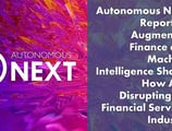 Autonomous NEXT Report on Augmented Finance and Machine Intelligence Shows How AI is Disrupting the Financial Services Industry