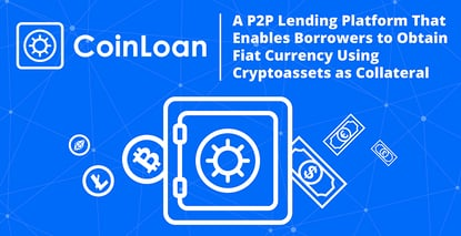 CoinLoan: A P2P Lending Platform That Enables Borrowers to Obtain Fiat Currency Using Cryptoassets as Collateral