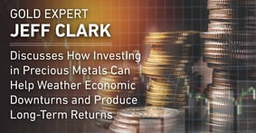 Gold Expert Jeff Clark Discusses How Investing in Precious Metals Can Help Weather Economic Downturns and Produce Long-Term Returns