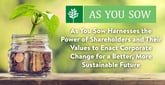 As You Sow Harnesses the Power of Shareholders and Their Values to Enact Corporate Change for a Better, More Sustainable Future