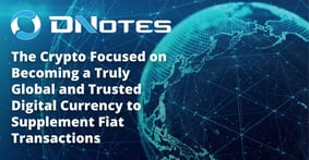 DNotes: The Crypto Focused on Becoming a Truly Global and Trusted Digital Currency to Supplement Fiat Transactions