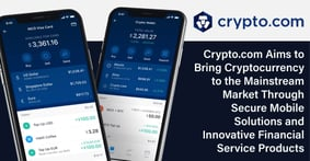 Crypto.com Aims to Bring Cryptocurrency to the Mainstream Market Through Secure Mobile Solutions and Innovative Financial Service Products