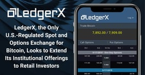 LedgerX, the Only U.S.-Regulated Spot and Options Exchange for Bitcoin, Looks to Extend Its Institutional Offerings to Retail Investors
