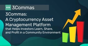 3Commas: A Cryptocurrency Asset Management Platform that Helps Investors Learn, Share, and Profit in a Community Environment