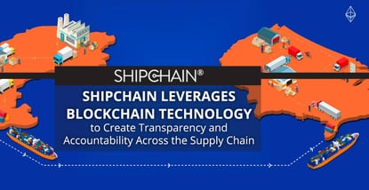 ShipChain Leverages Blockchain Technology to Create Transparency and Accountability Across the Supply Chain