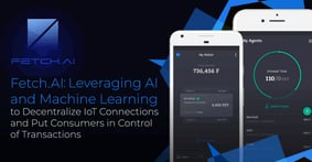 Fetch.AI: Leveraging AI and Machine Learning to Decentralize IoT Connections and Put Consumers in Control of Transactions