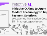 Initiative Q Aims to Simplify Payment Solutions, Lower Transaction Costs, and Improve Ease of Use by Applying Modern Technology and Eliminating Legacy Issues