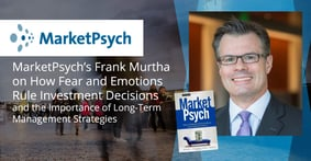 MarketPsych's Frank Murtha on How Fear and Emotions Rule Investment Decisions and the Importance of Long-Term Management Strategies