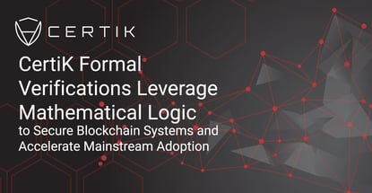 CertiK Formal Verifications Leverage Mathematical Logic to Secure Blockchain Systems and Accelerate Mainstream Adoption