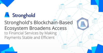 Stronghold's Blockchain-Based Ecosystem Broadens Access to Financial Services by Making Payments Stable and Efficient