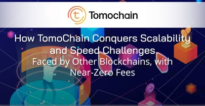 How TomoChain Conquers Scalability and Speed Challenges Faced by Other Blockchains, with Near-Zero Fees