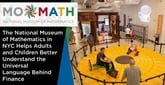 MoMath: The National Museum of Mathematics in NYC Helps Adults and Children Better Understand the Universal Language Behind Finance