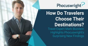 How Do Travelers Choose Their Destinations? Travel Expert Mark Blutstein Highlights Phocuswright's Surprising New Findings