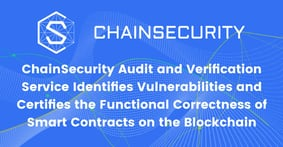 ChainSecurity Audit and Verification Service Identifies Vulnerabilities and Certifies the Functional Correctness of Smart Contracts on the Blockchain