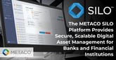 The METACO SILO Platform Provides Secure, Scalable Digital Asset Management for Banks and Financial Institutions