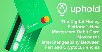 Uphold: The Digital Money Platform's New Mastercard Debit Card Maximizes Interchangeability Between Fiat and Cryptocurrencies