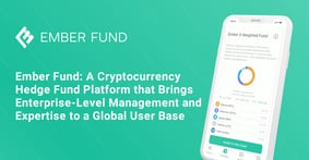 Ember Fund: A Cryptocurrency Hedge Fund Platform that Brings Enterprise-Level Management and Expertise to a Global User Base