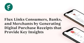 Flux Links Consumers, Banks, and Merchants by Generating Digital Purchase Receipts that Provide Key Insights