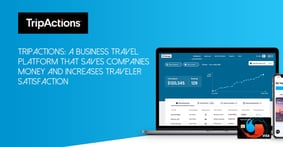 TripActions: A Business Travel Platform That Saves Companies Money and Increases Traveler Satisfaction