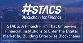 STACS: A Fintech Firm That Empowers Financial Institutions to Enter the Digital Market by Building Enterprise Blockchains