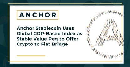 Anchor Stablecoin Uses Global GDP-Based Index as Stable Value Peg to Offer Crypto to Fiat Bridge