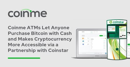 Coinme ATMs Let Anyone Purchase Bitcoin with Cash and Makes Cryptocurrency More Accessible via a Partnership with Coinstar