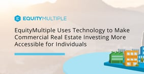 EquityMultiple Uses Technology to Make Commercial Real Estate Investing More Accessible for Individuals
